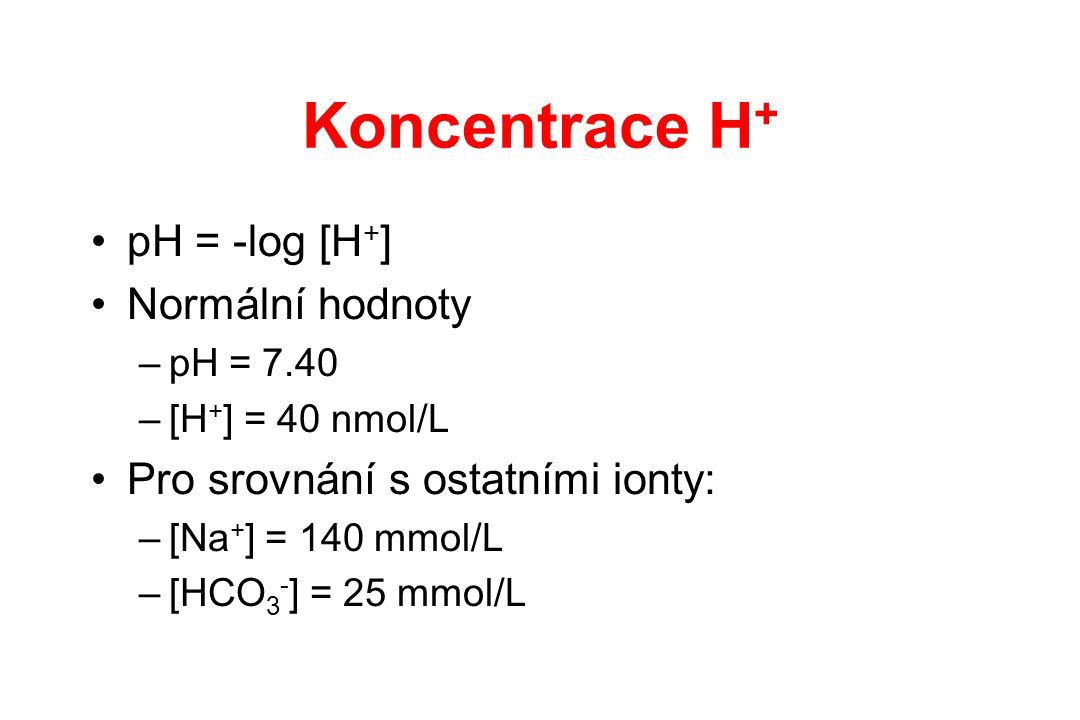 Koncentrace H+ pH = -log [H+] Normální hodnoty